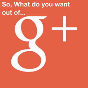 What do you want G+